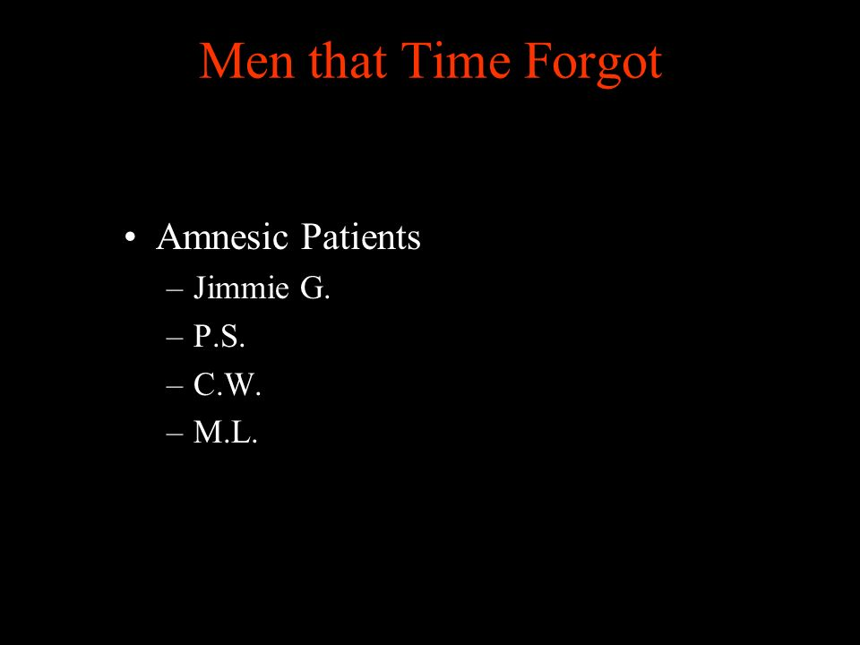 Men that Time Forgot Amnesic Patients –Jimmie G. –P.S. –C.W. –M.L.