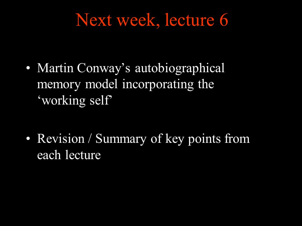Next week, lecture 6 Martin Conways autobiographical memory model incorporating the working self Revision / Summary of key points from each lecture