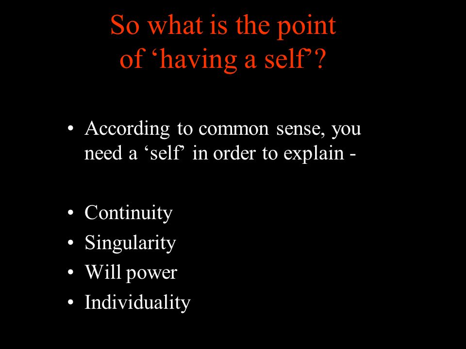 So what is the point of having a self? According to common sense, you need a self in order to explain - Continuity Singularity Will power Individualit