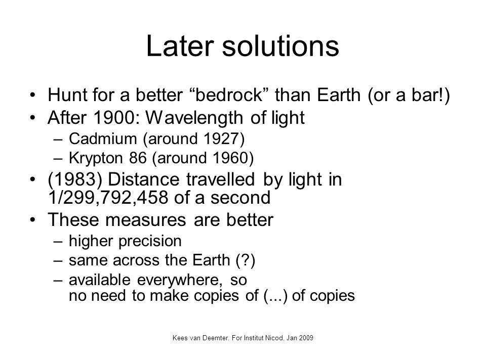 Kees van Deemter. For Institut Nicod, Jan 2009 Later solutions Hunt for a better bedrock than Earth (or a bar!) After 1900: Wavelength of light –Cadmi