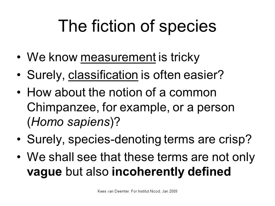 Kees van Deemter. For Institut Nicod, Jan 2009 The fiction of species We know measurement is tricky Surely, classification is often easier? How about