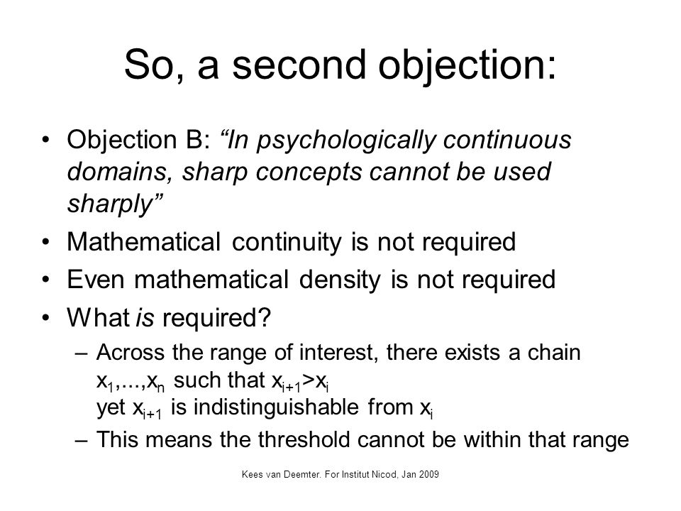 Kees van Deemter. For Institut Nicod, Jan 2009 So, a second objection: Objection B: In psychologically continuous domains, sharp concepts cannot be us