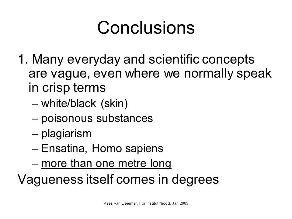 Kees van Deemter. For Institut Nicod, Jan 2009 Conclusions 1. Many everyday and scientific concepts are vague, even where we normally speak in crisp t