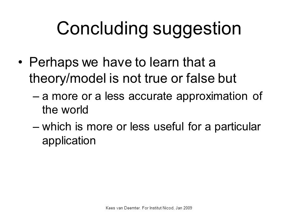 Concluding suggestion Perhaps we have to learn that a theory/model is not true or false but –a more or a less accurate approximation of the world –which is more or less useful for a particular application