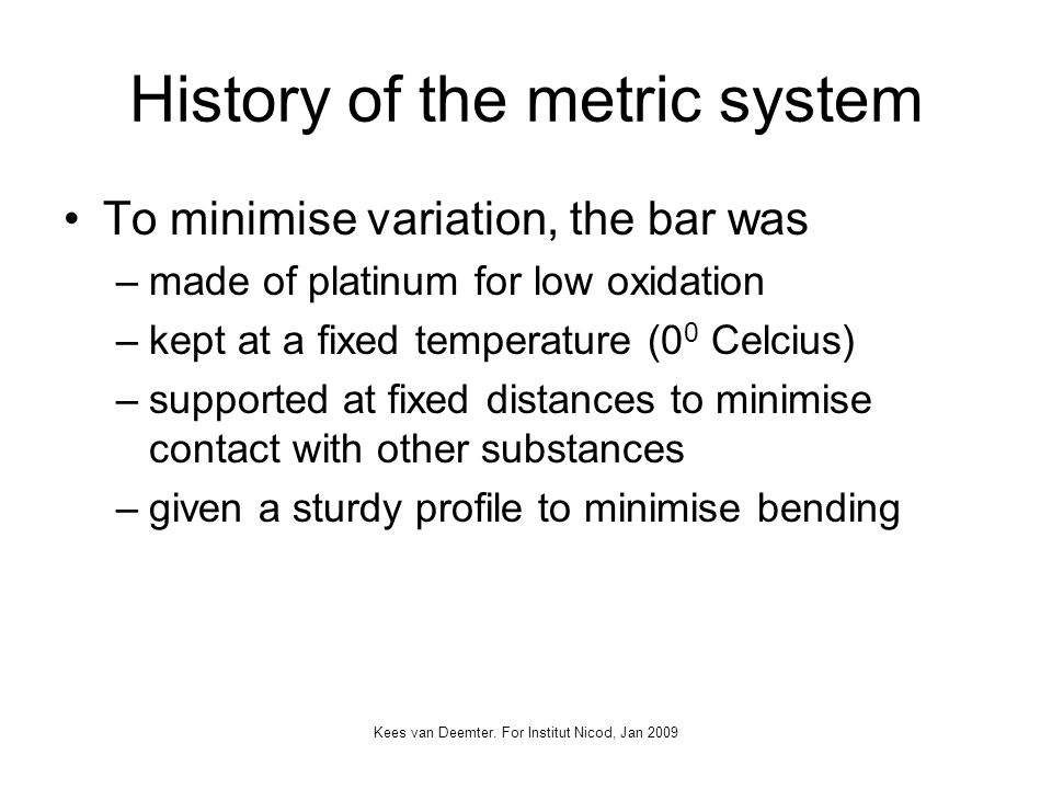 Kees van Deemter. For Institut Nicod, Jan 2009 History of the metric system To minimise variation, the bar was –made of platinum for low oxidation –ke