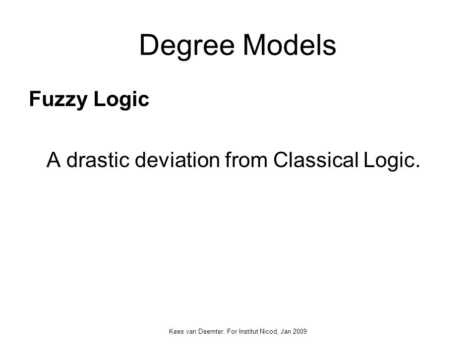 Kees van Deemter. For Institut Nicod, Jan 2009 Degree Models Fuzzy Logic A drastic deviation from Classical Logic.