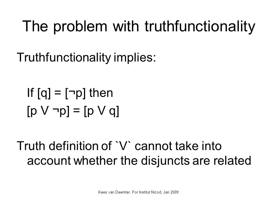 Kees van Deemter. For Institut Nicod, Jan 2009 The problem with truthfunctionality Truthfunctionality implies: If [q] = [¬p] then [p V ¬p] = [p V q] T