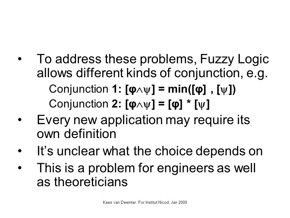 Kees van Deemter. For Institut Nicod, Jan 2009 To address these problems, Fuzzy Logic allows different kinds of conjunction, e.g. Conjunction 1: [φ ]