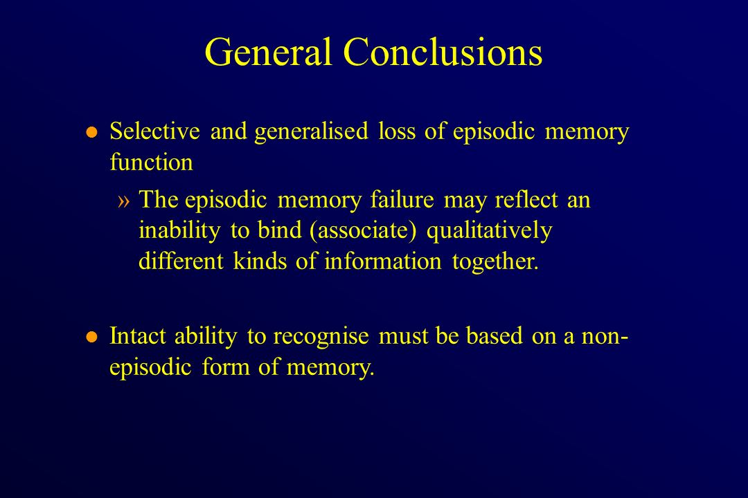 l Selective and generalised loss of episodic memory function »The episodic memory failure may reflect an inability to bind (associate) qualitatively d