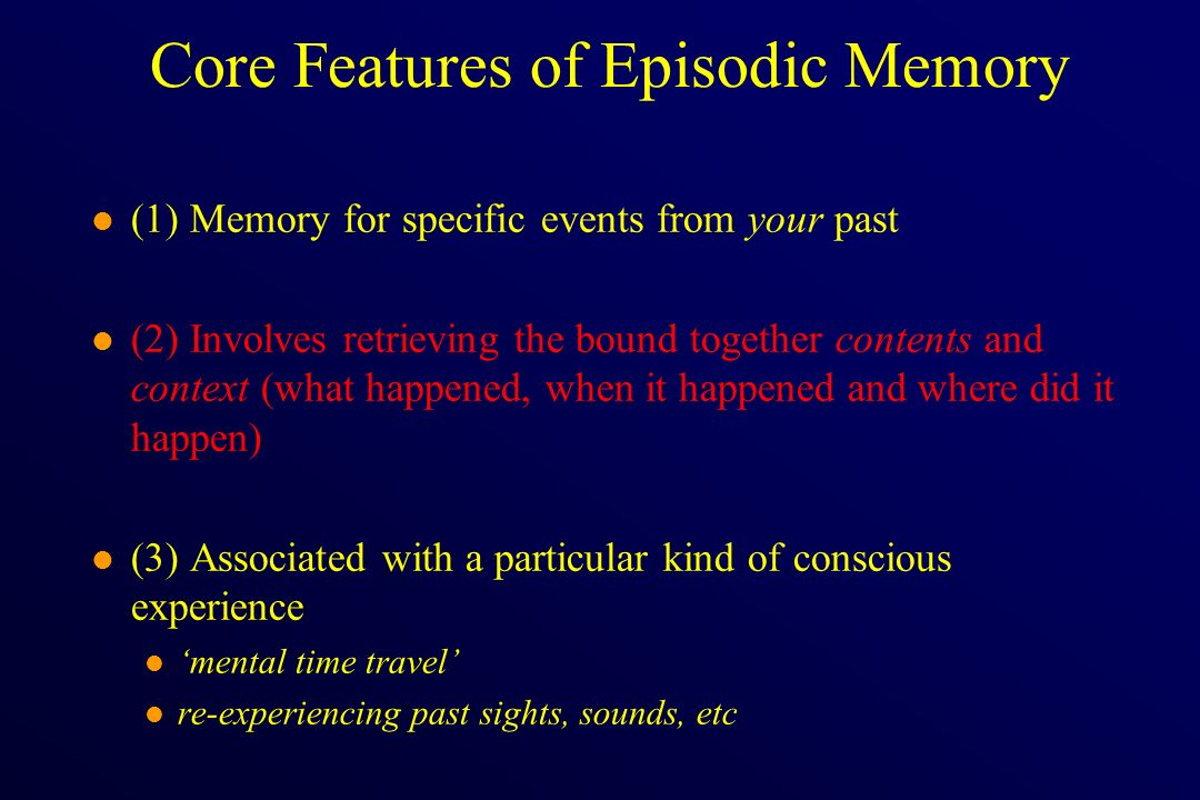 Core Features of Episodic Memory l (1) Memory for specific events from your past l (2) Involves retrieving the bound together contents and context (wh