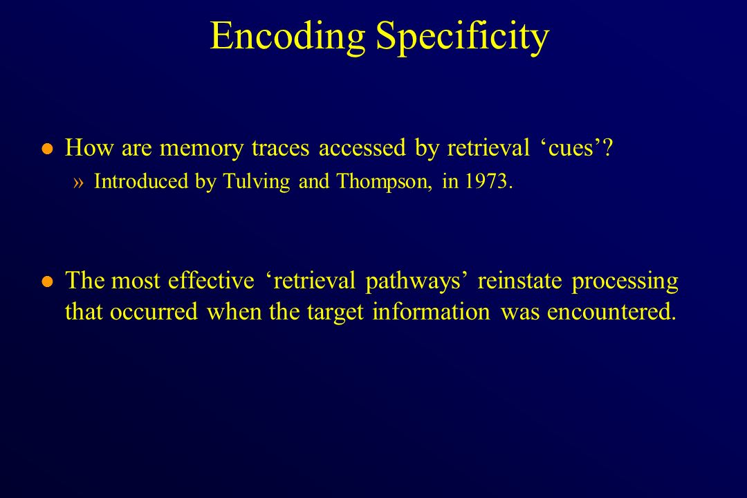 Encoding Specificity l How are memory traces accessed by retrieval cues? »Introduced by Tulving and Thompson, in 1973. l The most effective retrieval