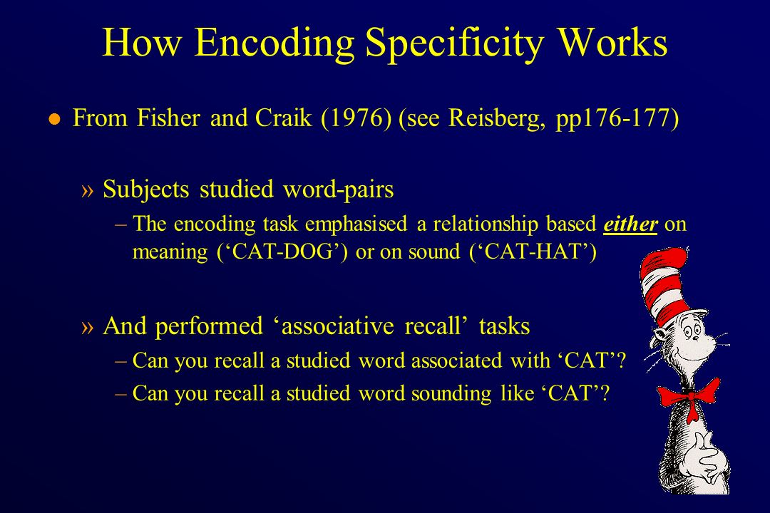 How Encoding Specificity Works l From Fisher and Craik (1976) (see Reisberg, pp176-177) »Subjects studied word-pairs –The encoding task emphasised a r