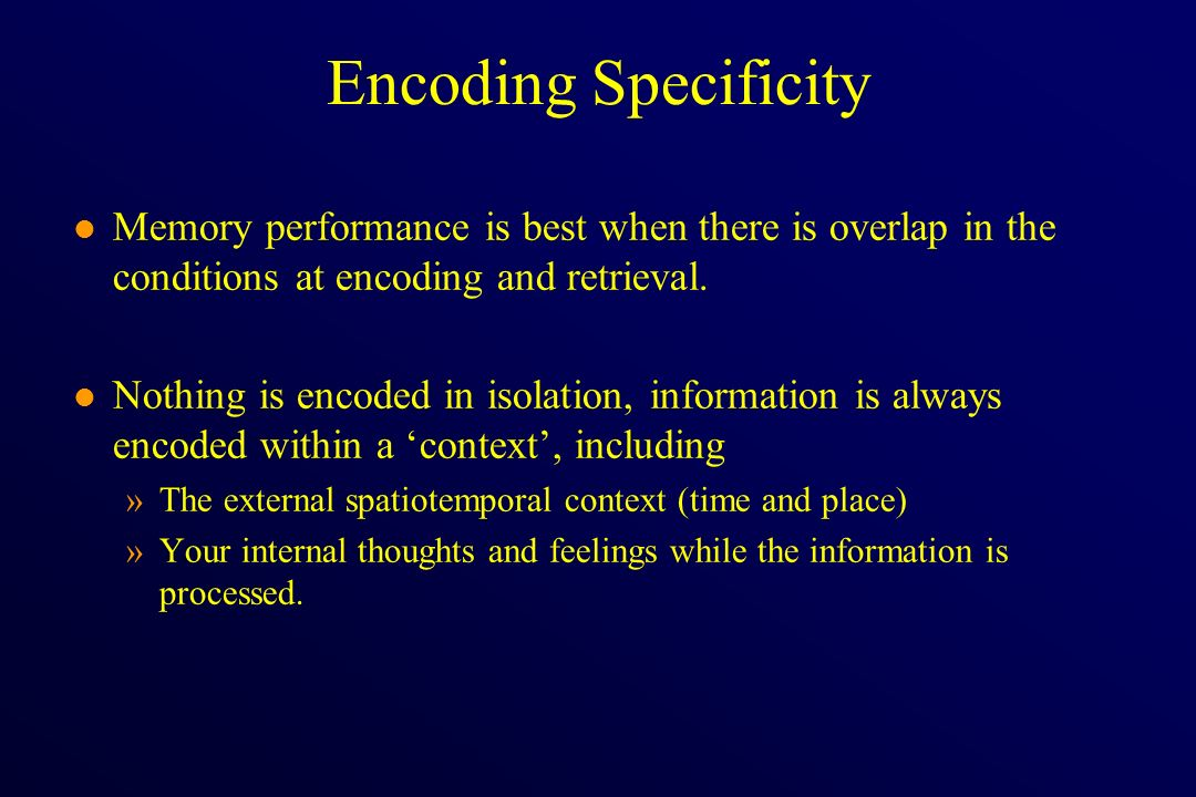 Encoding Specificity l Memory performance is best when there is overlap in the conditions at encoding and retrieval. l Nothing is encoded in isolation