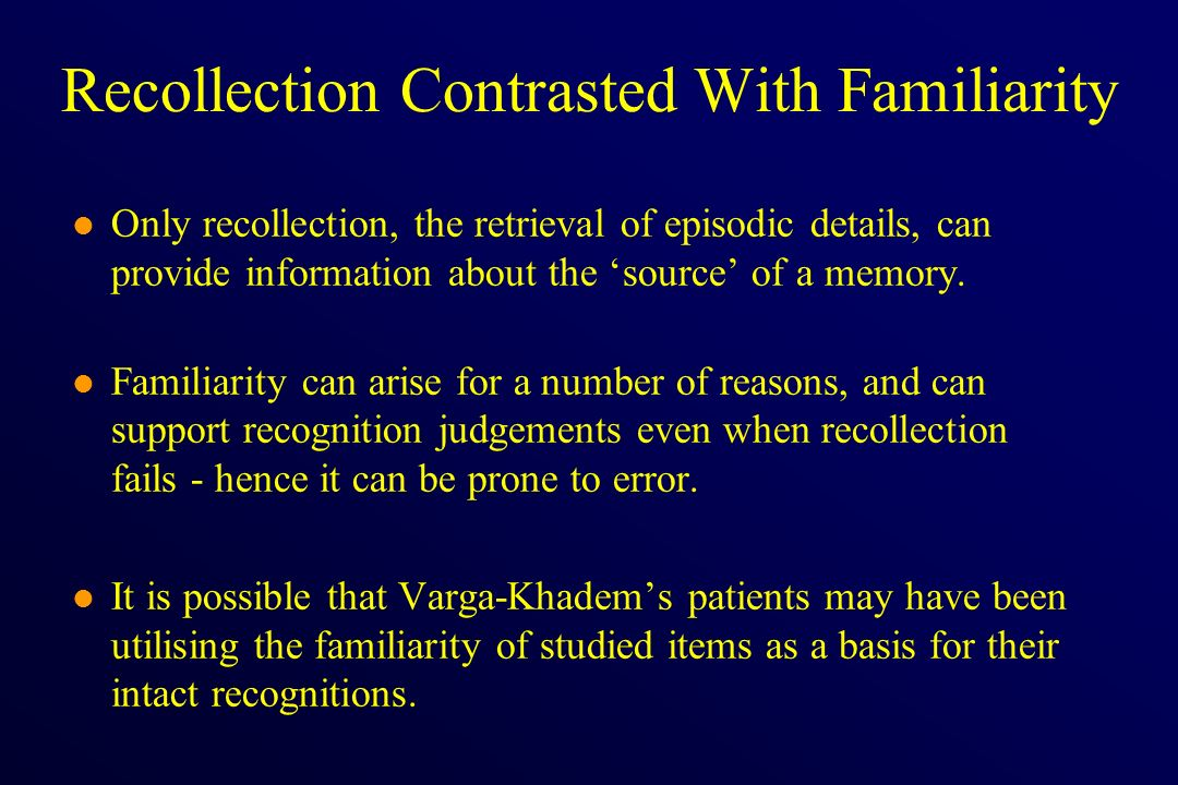 Recollection Contrasted With Familiarity l Only recollection, the retrieval of episodic details, can provide information about the source of a memory.