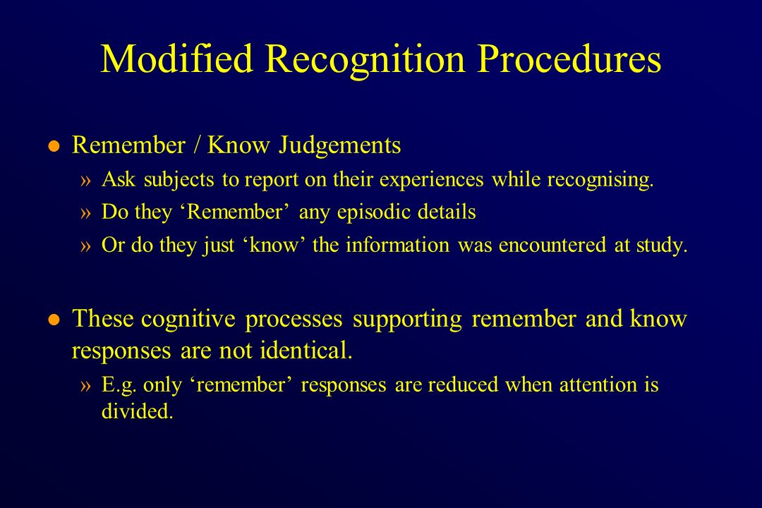 Modified Recognition Procedures l Remember / Know Judgements »Ask subjects to report on their experiences while recognising. »Do they Remember any epi