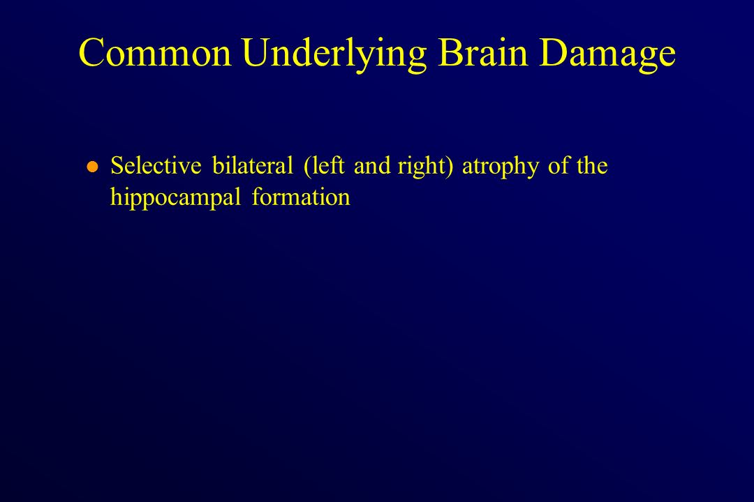 l Selective bilateral (left and right) atrophy of the hippocampal formation Common Underlying Brain Damage