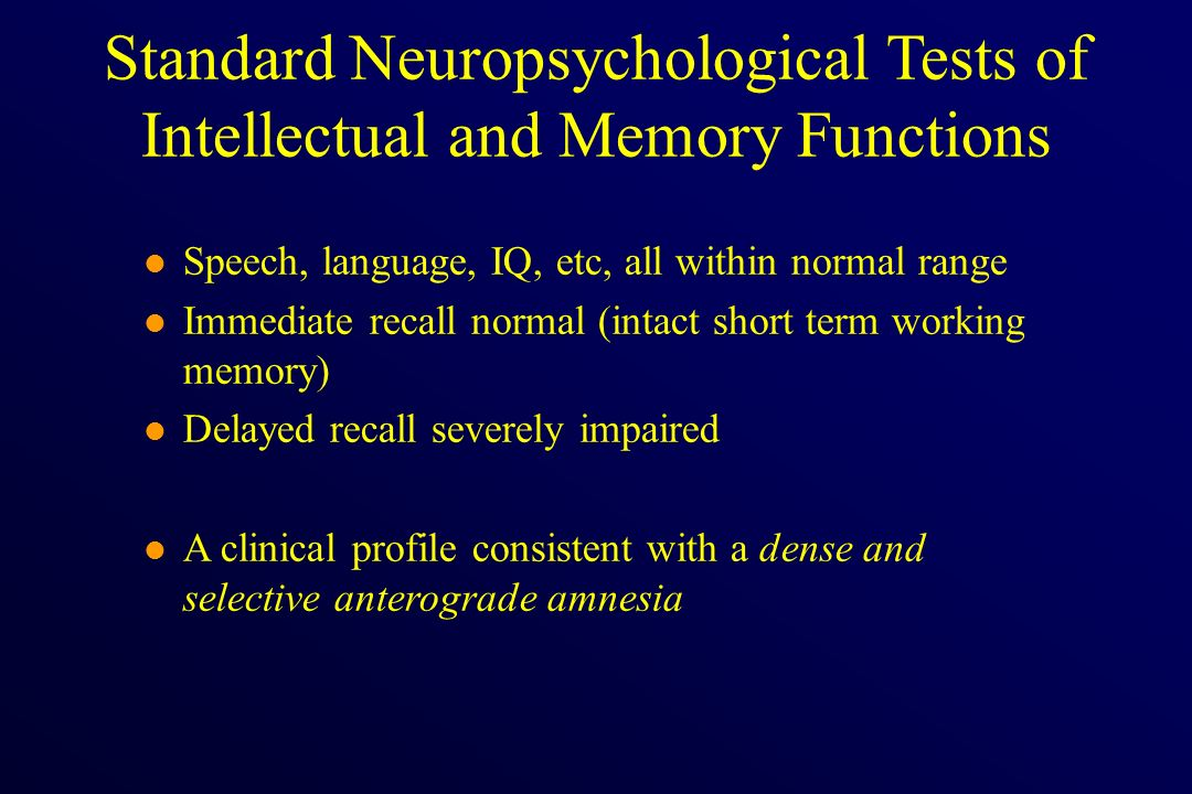 l Speech, language, IQ, etc, all within normal range l Immediate recall normal (intact short term working memory) l Delayed recall severely impaired l