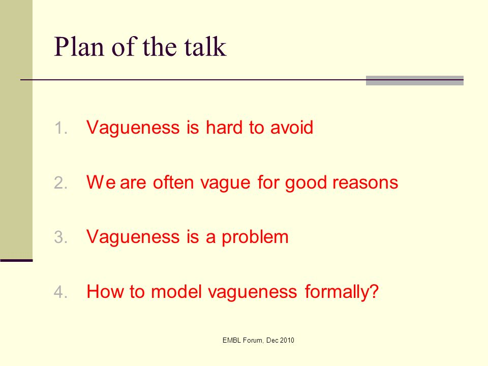 EMBL Forum, Dec 2010 Plan of the talk 1. Vagueness is hard to avoid 2. We are often vague for good reasons 3. Vagueness is a problem 4. How to model v