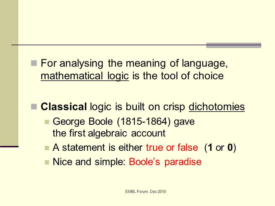 EMBL Forum, Dec 2010 For analysing the meaning of language, mathematical logic is the tool of choice Classical logic is built on crisp dichotomies Geo
