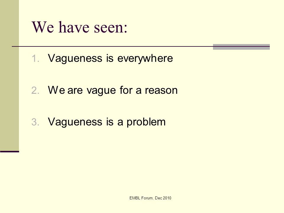 EMBL Forum, Dec 2010 We have seen: 1. Vagueness is everywhere 2. We are vague for a reason 3. Vagueness is a problem