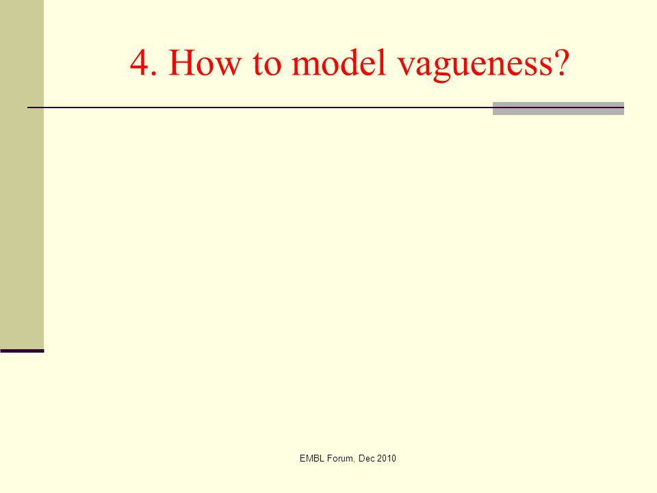 EMBL Forum, Dec 2010 4. How to model vagueness?