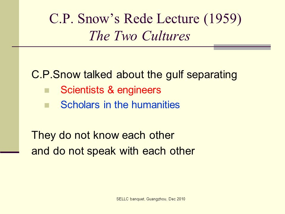 C.P. Snows Rede Lecture (1959) The Two Cultures C.P.Snow talked about the gulf separating Scientists & engineers Scholars in the humanities They do no