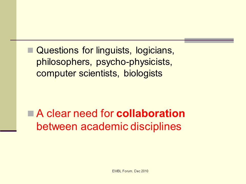 EMBL Forum, Dec 2010 Questions for linguists, logicians, philosophers, psycho-physicists, computer scientists, biologists A clear need for collaborati