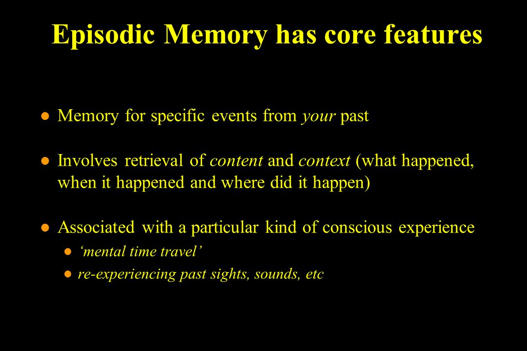 Episodic Memory has core features l Memory for specific events from your past l Involves retrieval of content and context (what happened, when it happ