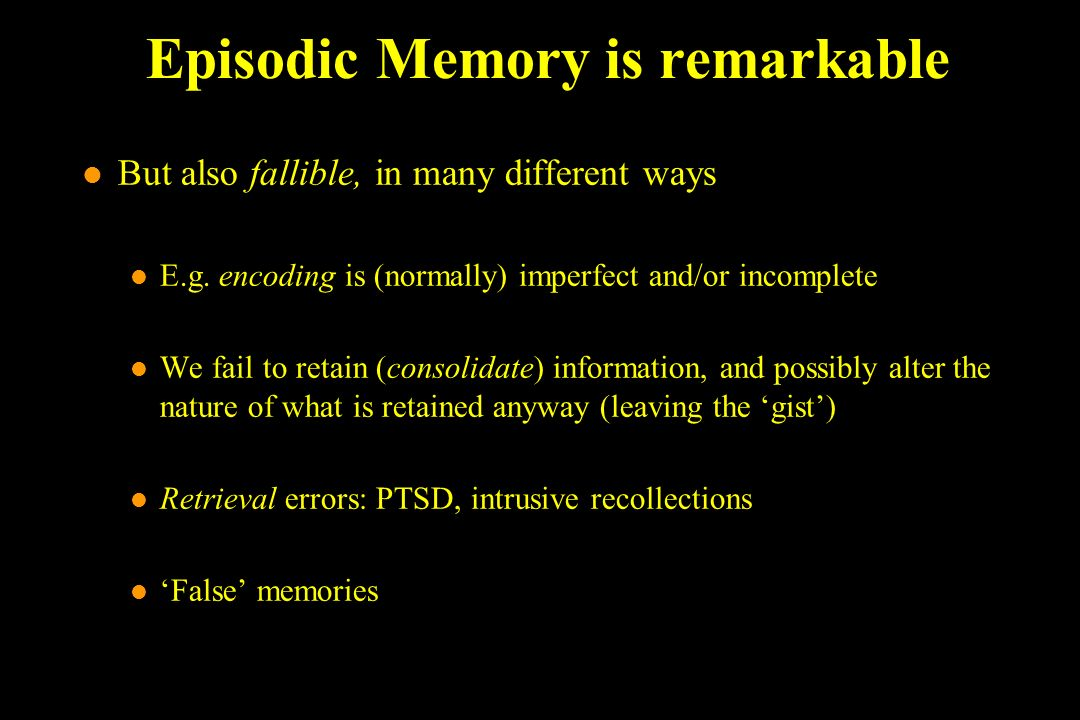 Episodic Memory is remarkable l But also fallible, in many different ways l E.g.