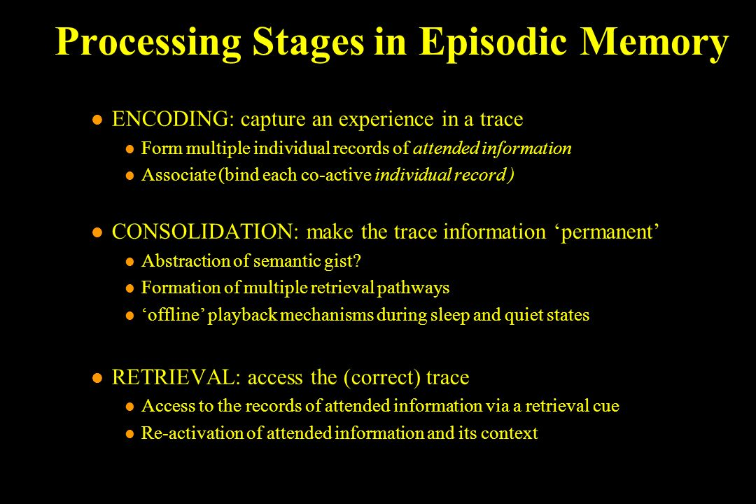 Processing Stages in Episodic Memory l ENCODING: capture an experience in a trace l Form multiple individual records of attended information l Associate (bind each co-active individual record ) l CONSOLIDATION: make the trace information permanent l Abstraction of semantic gist.