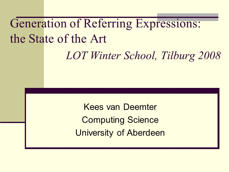 Generation of Referring Expressions: the State of the Art LOT Winter School, Tilburg 2008 Kees van Deemter Computing Science University of Aberdeen