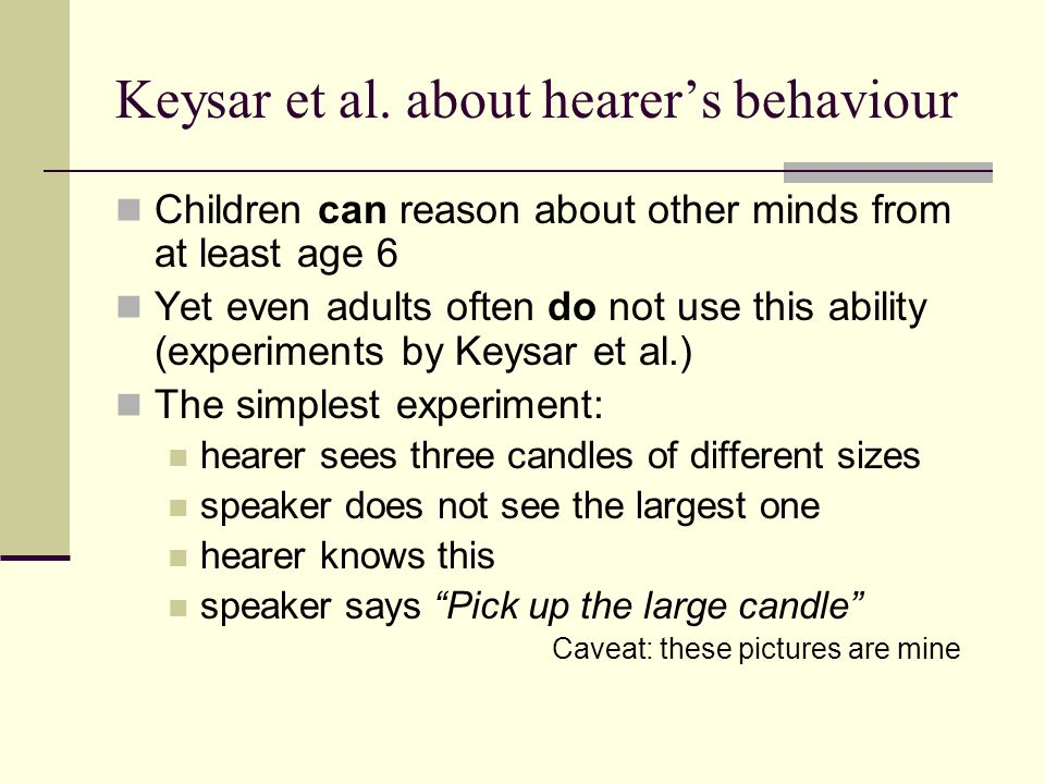 Keysar et al. about hearers behaviour Children can reason about other minds from at least age 6 Yet even adults often do not use this ability (experim