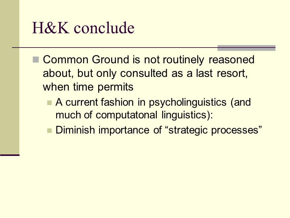 H&K conclude Common Ground is not routinely reasoned about, but only consulted as a last resort, when time permits A current fashion in psycholinguistics (and much of computatonal linguistics): Diminish importance of strategic processes