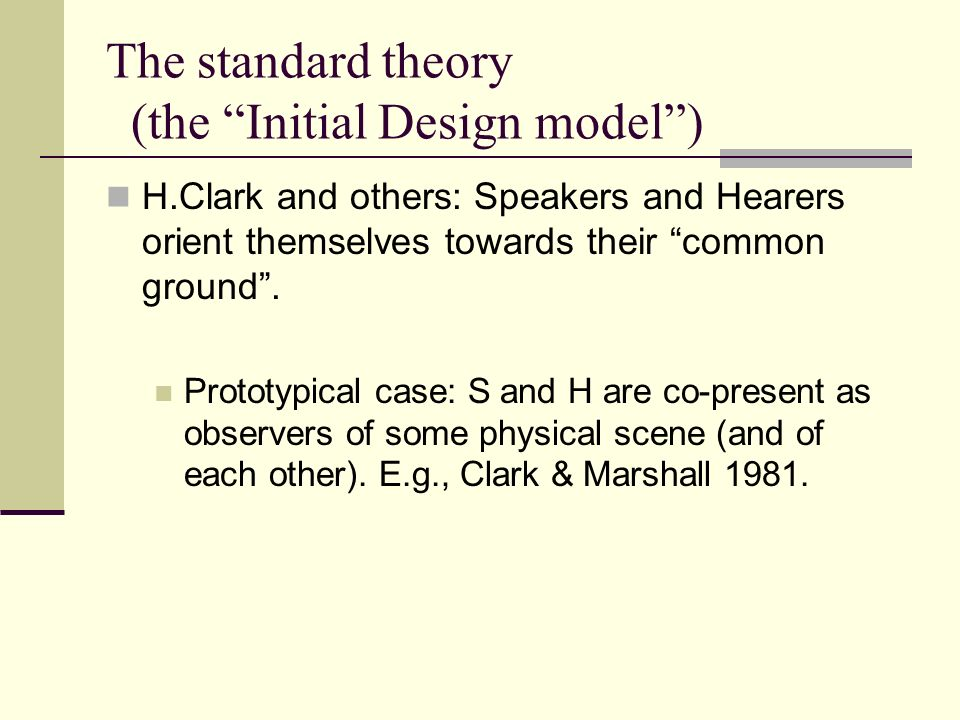 The standard theory (the Initial Design model) H.Clark and others: Speakers and Hearers orient themselves towards their common ground.