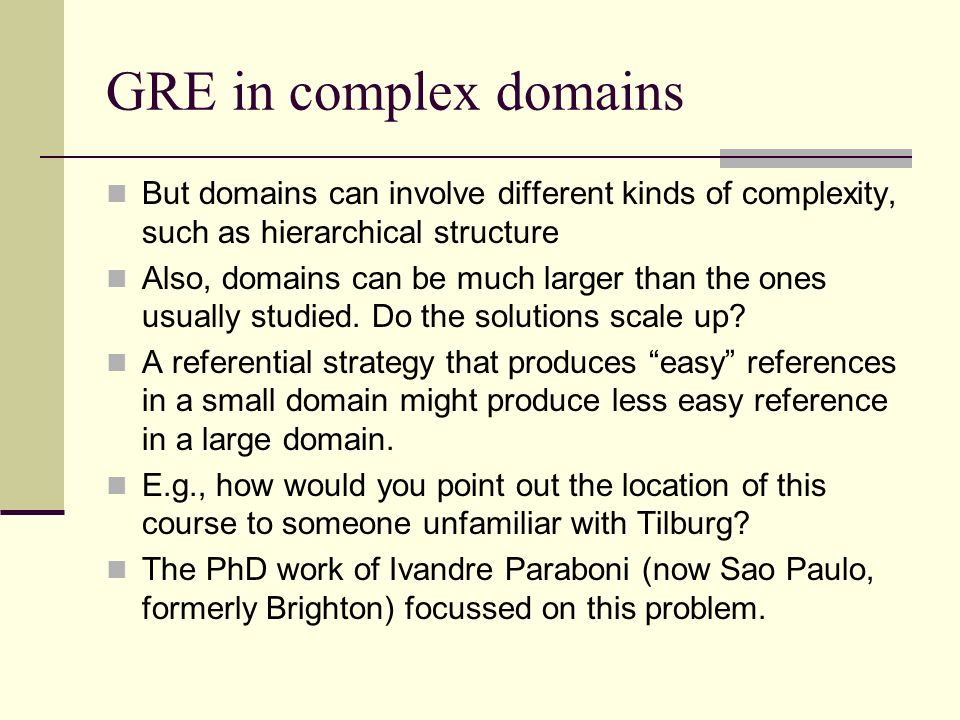 GRE in complex domains But domains can involve different kinds of complexity, such as hierarchical structure Also, domains can be much larger than the