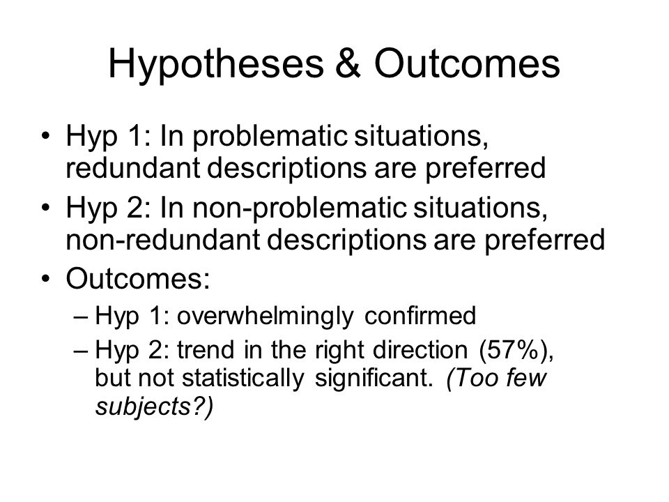 Hypotheses & Outcomes Hyp 1: In problematic situations, redundant descriptions are preferred Hyp 2: In non-problematic situations, non-redundant descriptions are preferred Outcomes: –Hyp 1: overwhelmingly confirmed –Hyp 2: trend in the right direction (57%), but not statistically significant.