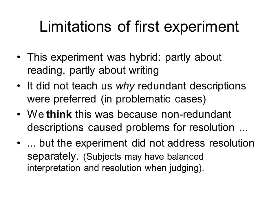 Limitations of first experiment This experiment was hybrid: partly about reading, partly about writing It did not teach us why redundant descriptions were preferred (in problematic cases) We think this was because non-redundant descriptions caused problems for resolution......