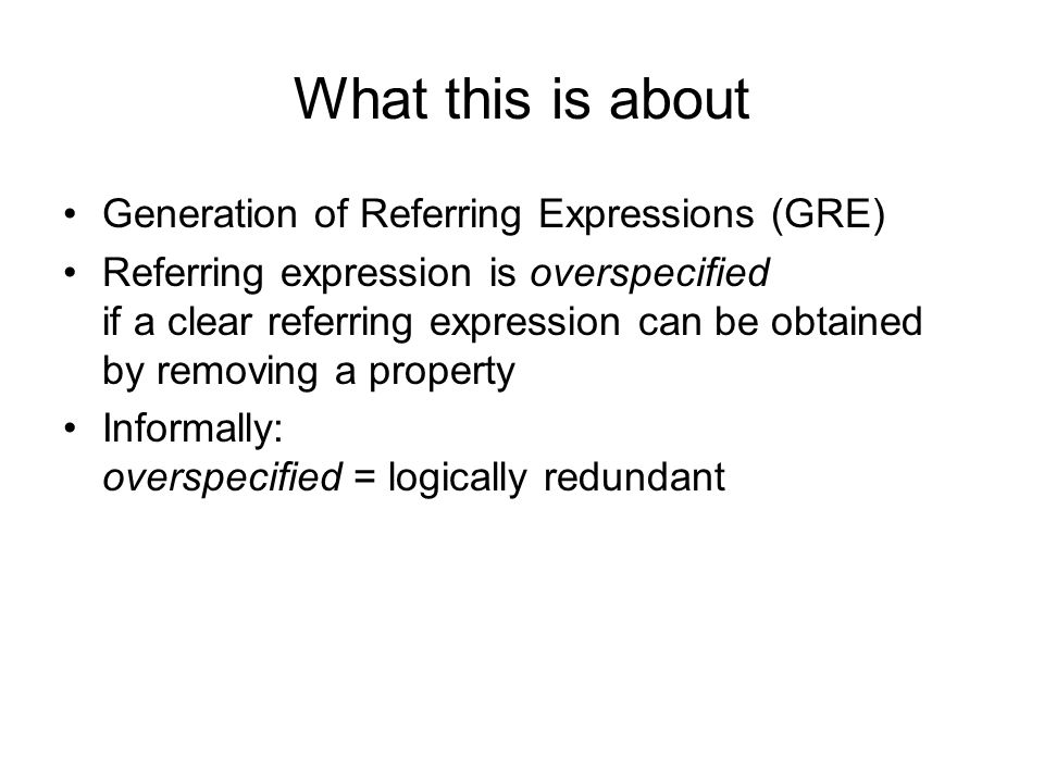 What this is about Generation of Referring Expressions (GRE) Referring expression is overspecified if a clear referring expression can be obtained by removing a property Informally: overspecified = logically redundant