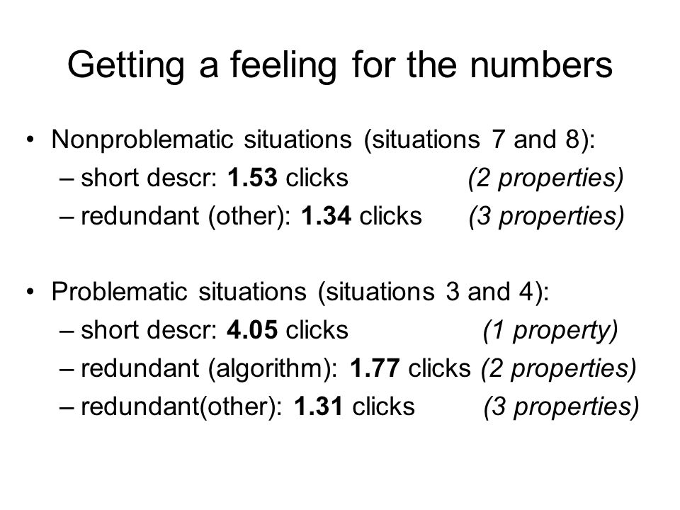 Getting a feeling for the numbers Nonproblematic situations (situations 7 and 8): –short descr: 1.53 clicks (2 properties) –redundant (other): 1.34 clicks (3 properties) Problematic situations (situations 3 and 4): –short descr: 4.05 clicks (1 property) –redundant (algorithm): 1.77 clicks (2 properties) –redundant(other): 1.31 clicks (3 properties)