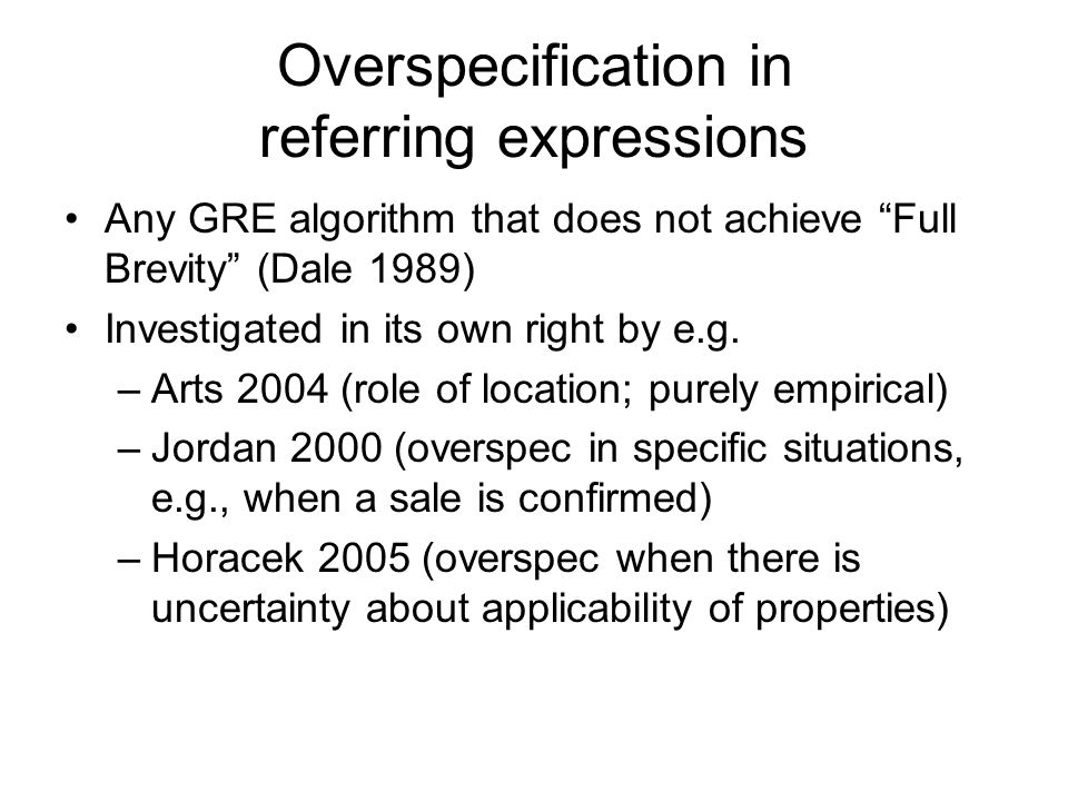Overspecification in referring expressions Any GRE algorithm that does not achieve Full Brevity (Dale 1989) Investigated in its own right by e.g.