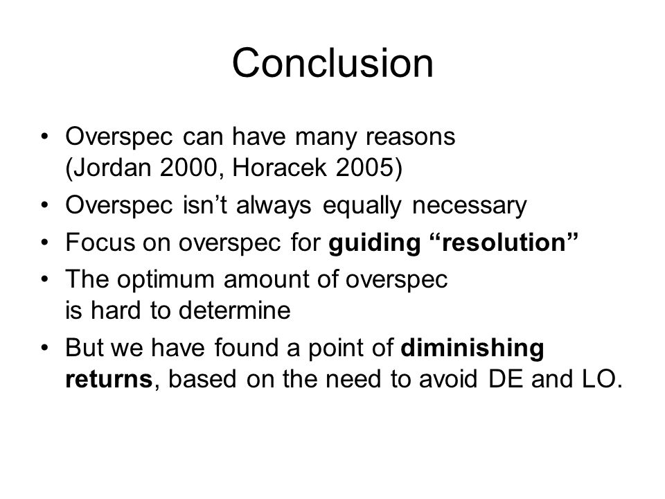 Conclusion Overspec can have many reasons (Jordan 2000, Horacek 2005) Overspec isnt always equally necessary Focus on overspec for guiding resolution The optimum amount of overspec is hard to determine But we have found a point of diminishing returns, based on the need to avoid DE and LO.