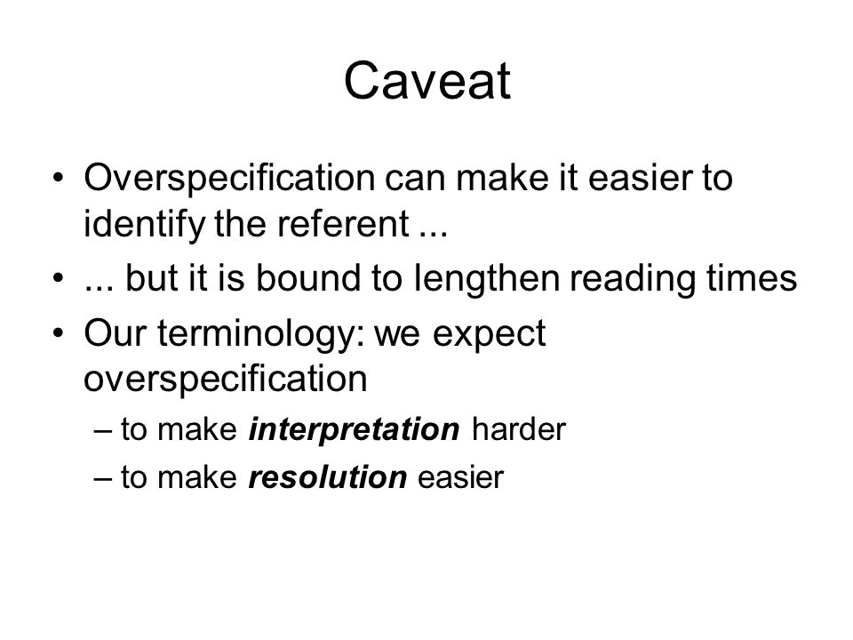 Caveat Overspecification can make it easier to identify the referent......