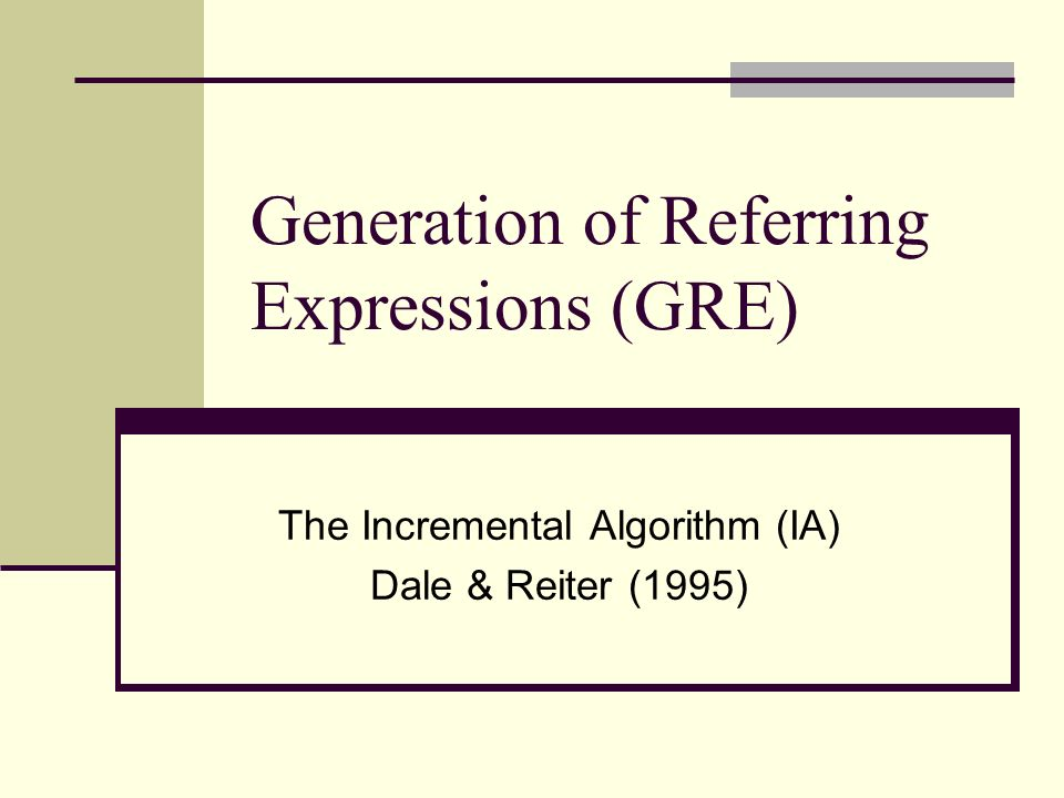 Generation of Referring Expressions (GRE) The Incremental Algorithm (IA) Dale & Reiter (1995)