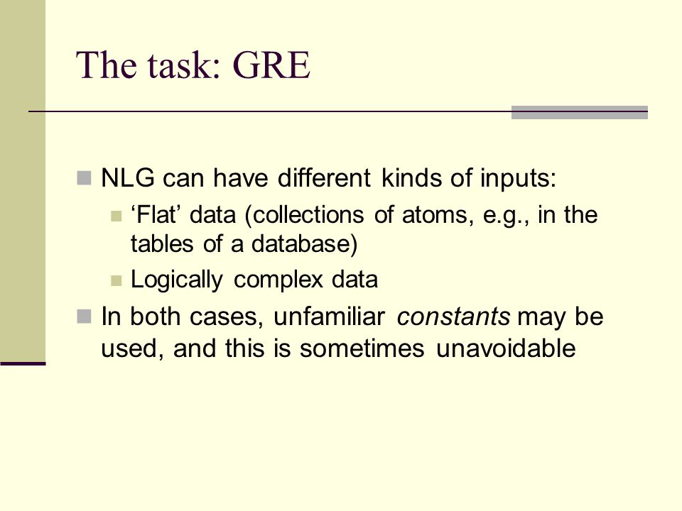 The task: GRE NLG can have different kinds of inputs: Flat data (collections of atoms, e.g., in the tables of a database) Logically complex data In both cases, unfamiliar constants may be used, and this is sometimes unavoidable