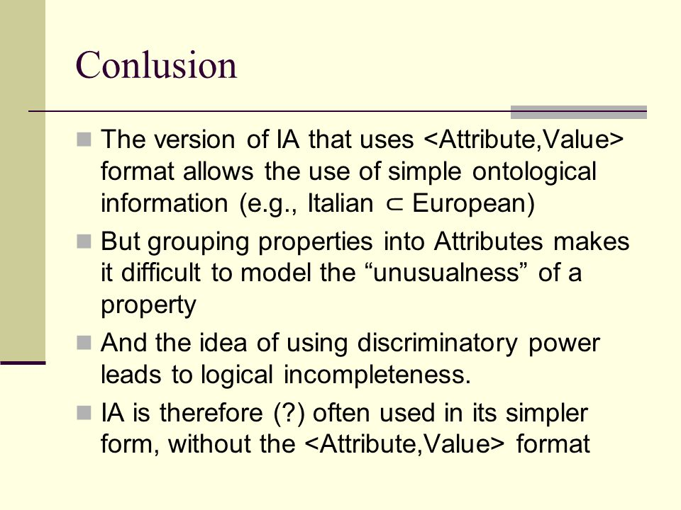 Conlusion The version of IA that uses format allows the use of simple ontological information (e.g., Italian European) But grouping properties into Attributes makes it difficult to model the unusualness of a property And the idea of using discriminatory power leads to logical incompleteness.