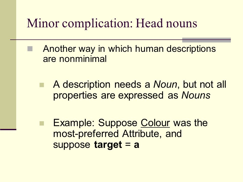 Minor complication: Head nouns Another way in which human descriptions are nonminimal A description needs a Noun, but not all properties are expressed as Nouns Example: Suppose Colour was the most-preferred Attribute, and suppose target = a