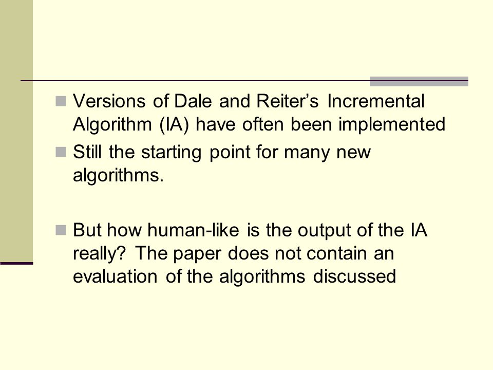 Versions of Dale and Reiters Incremental Algorithm (IA) have often been implemented Still the starting point for many new algorithms.
