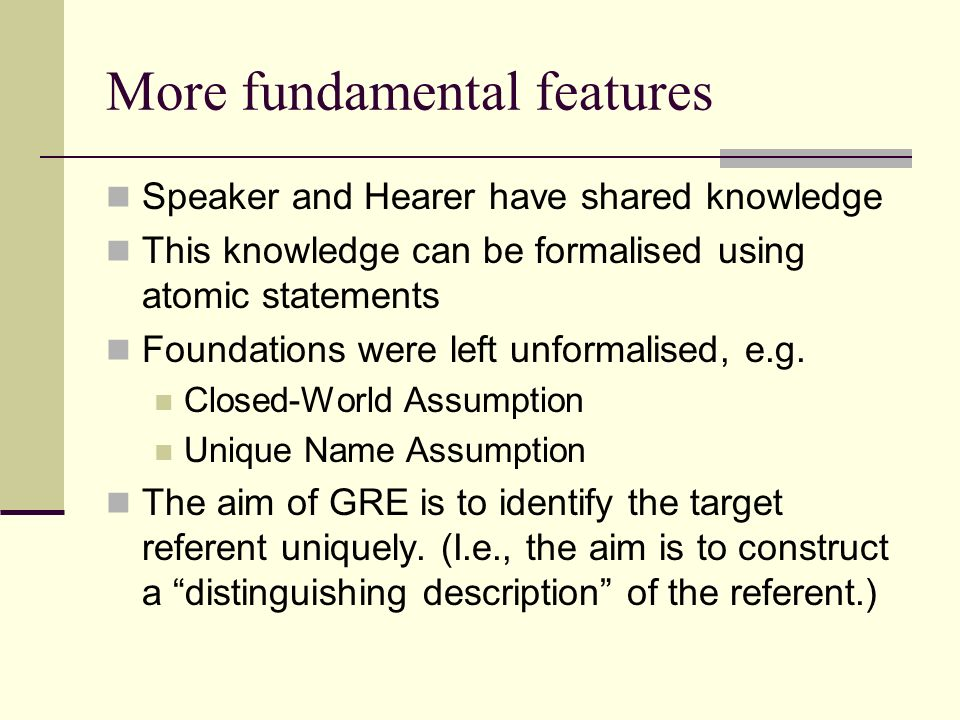 More fundamental features Speaker and Hearer have shared knowledge This knowledge can be formalised using atomic statements Foundations were left unformalised, e.g.
