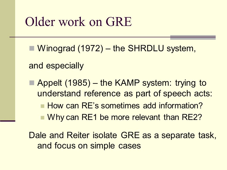 Older work on GRE Winograd (1972) – the SHRDLU system, and especially Appelt (1985) – the KAMP system: trying to understand reference as part of speech acts: How can REs sometimes add information.
