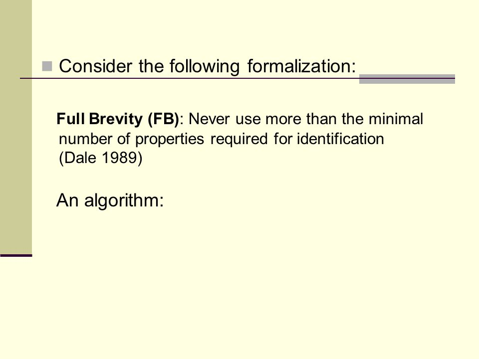Consider the following formalization: Full Brevity (FB): Never use more than the minimal number of properties required for identification (Dale 1989) An algorithm: